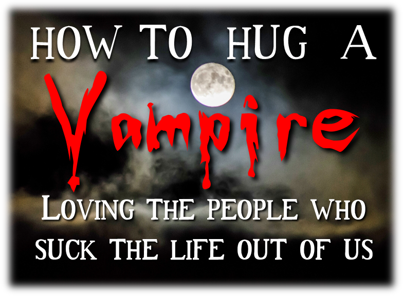 How to Hug A Vampire-Loving the People Who Suck the Life Out of Us: Confession